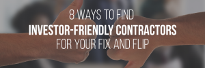 Eight ways to find investor-friendly contractors for your fix and flip.